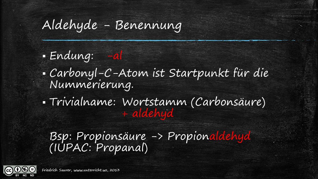 Friedrich Saurer, 2013, www.unterricht.ws Aldehyde - Benennung  Endung: -al  Carbonyl-C-Atom ist Startpunkt für die Nummerierung.  Trivialname:Wort