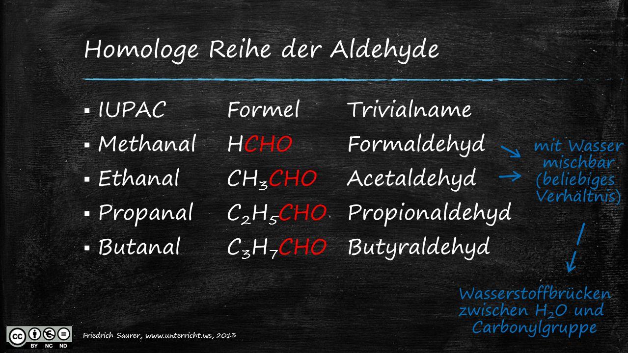 Friedrich Saurer, 2013, www.unterricht.ws Homologe Reihe der Aldehyde  IUPACFormelTrivialname  MethanalHCHOFormaldehyd  EthanalCH 3 CHOAcetaldehyd