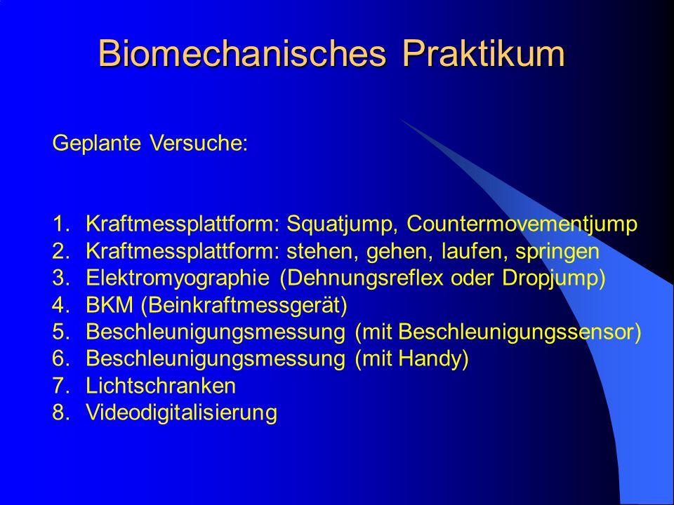 Biomechanisches Praktikum Geplante Versuche: 1.Kraftmessplattform: Squatjump, Countermovementjump 2.Kraftmessplattform: stehen, gehen, laufen, springen 3.Elektromyographie (Dehnungsreflex oder Dropjump) 4.BKM (Beinkraftmessgerät) 5.Beschleunigungsmessung (mit Beschleunigungssensor) 6.Beschleunigungsmessung (mit Handy) 7.Lichtschranken 8.Videodigitalisierung