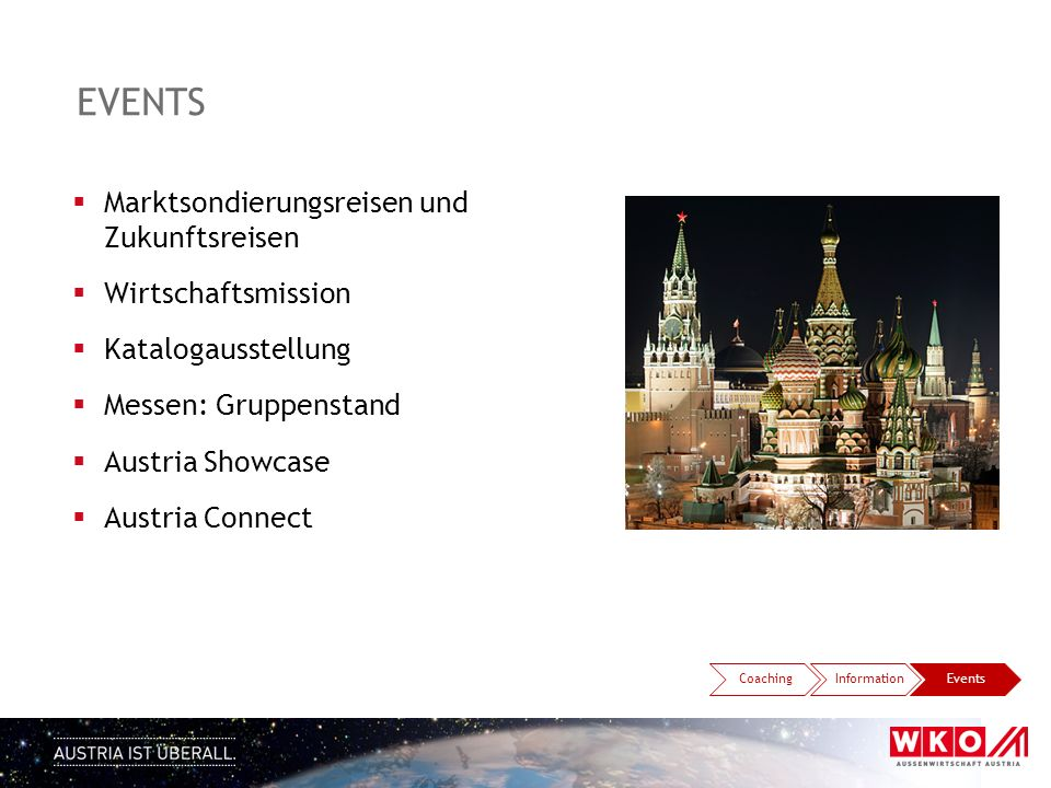 EVENTS  Marktsondierungsreisen und Zukunftsreisen  Wirtschaftsmission  Katalogausstellung  Messen: Gruppenstand  Austria Showcase  Austria Connect CoachingInformationEvents