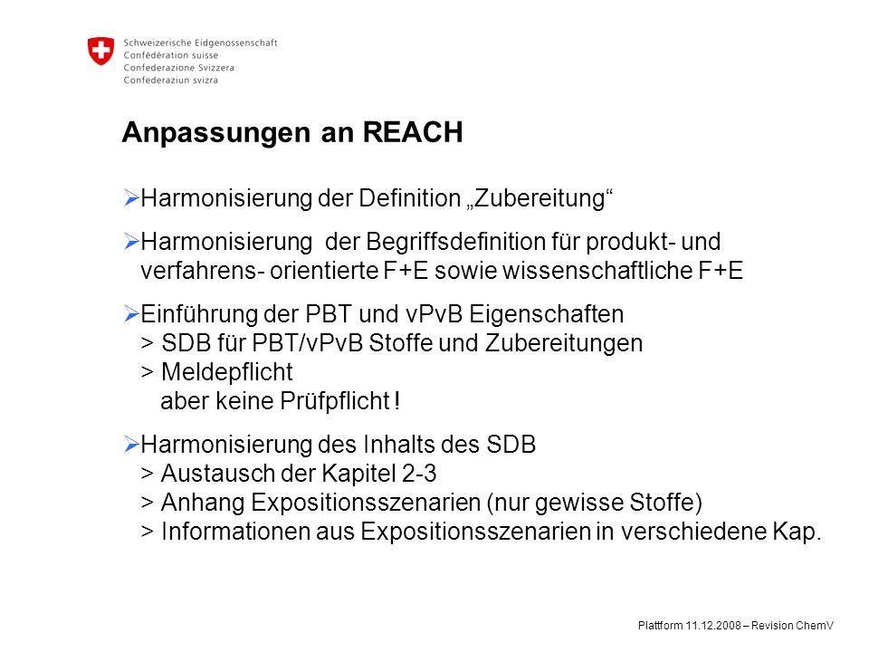 """Plattform 11.12.2008 – Revision ChemV Anpassungen an REACH  Harmonisierung der Definition """"Zubereitung  Harmonisierung der Begriffsdefinition für produkt- und verfahrens- orientierte F+E sowie wissenschaftliche F+E  Einführung der PBT und vPvB Eigenschaften > SDB für PBT/vPvB Stoffe und Zubereitungen > Meldepflicht aber keine Prüfpflicht ."""