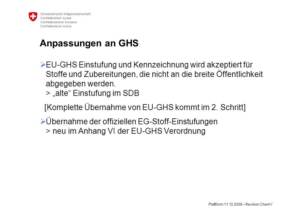 Plattform 11.12.2008 – Revision ChemV Anpassungen an GHS  EU-GHS Einstufung und Kennzeichnung wird akzeptiert für Stoffe und Zubereitungen, die nicht an die breite Öffentlichkeit abgegeben werden.