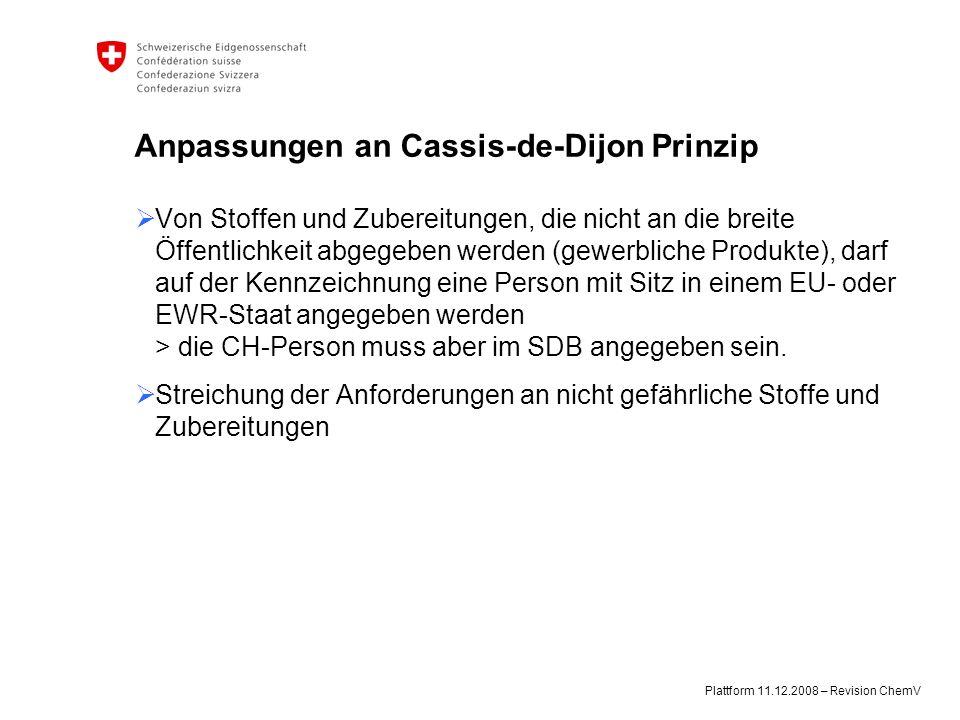 Plattform 11.12.2008 – Revision ChemV Anpassungen an Cassis-de-Dijon Prinzip  Von Stoffen und Zubereitungen, die nicht an die breite Öffentlichkeit abgegeben werden (gewerbliche Produkte), darf auf der Kennzeichnung eine Person mit Sitz in einem EU- oder EWR-Staat angegeben werden > die CH-Person muss aber im SDB angegeben sein.