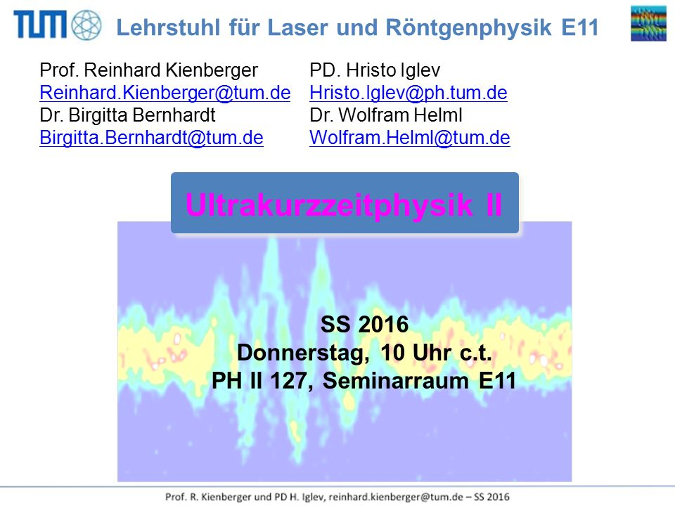 SS 2016 Donnerstag, 10 Uhr c.t. PH II 127, Seminarraum E11 Ultrakurzzeitphysik II Prof. Reinhard Kienberger PD. Hristo Iglev Reinhard.Kienberger@tum.d
