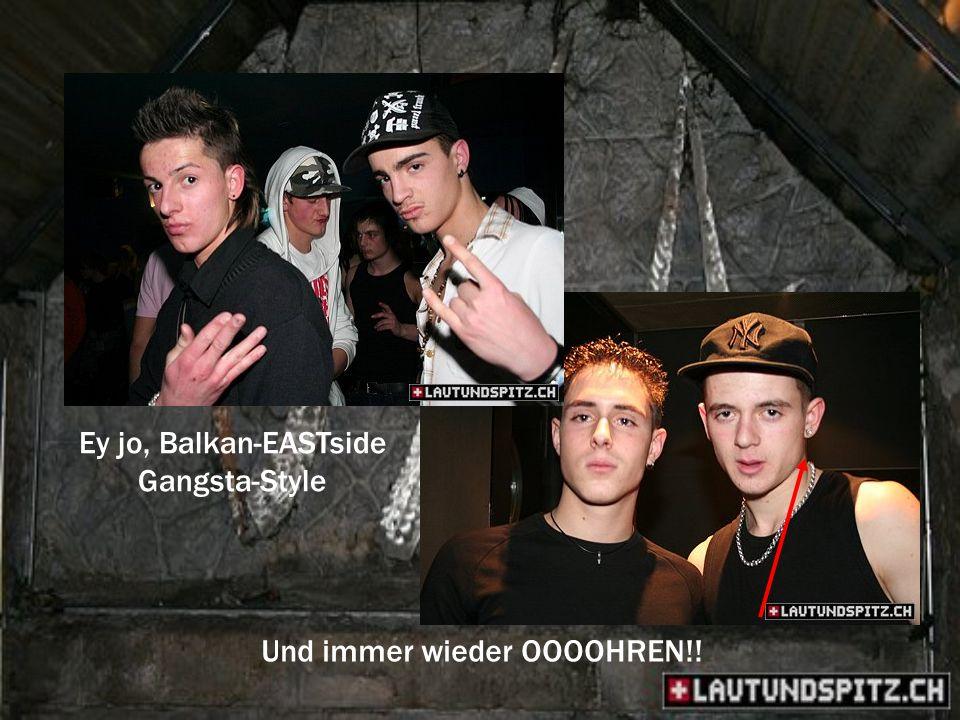 Ey jo, Balkan-EASTside Gangsta-Style Und immer wieder OOOOHREN!!