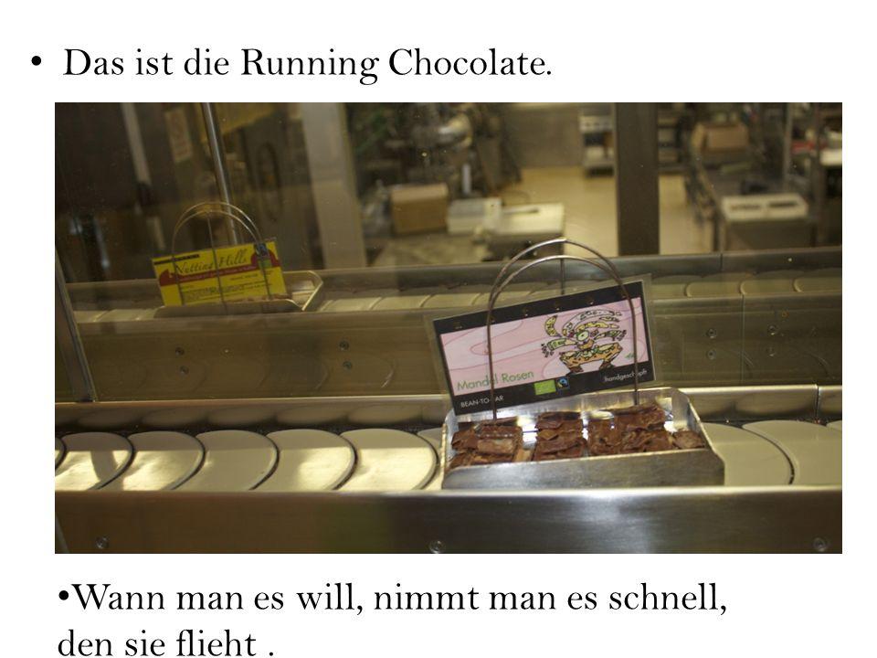 Das ist die Running Chocolate. Wann man es will, nimmt man es schnell, den sie flieht.