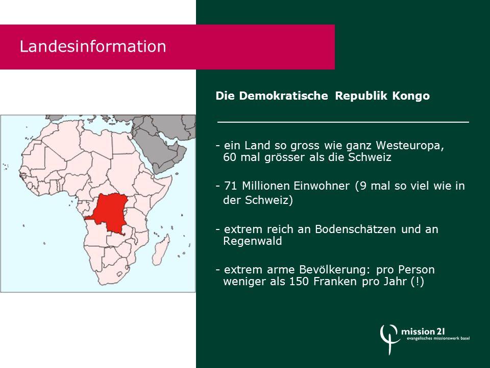 Die Demokratische Republik Kongo - ein Land so gross wie ganz Westeuropa, 60 mal grösser als die Schweiz - 71 Millionen Einwohner (9 mal so viel wie in der Schweiz) - extrem reich an Bodenschätzen und an Regenwald - extrem arme Bevölkerung: pro Person weniger als 150 Franken pro Jahr (!) Landesinformation