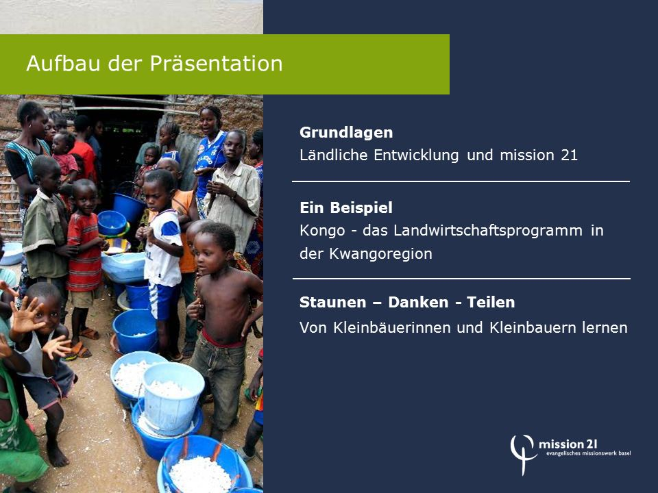 Grundlagen Ländliche Entwicklung und mission 21 Ein Beispiel Kongo - das Landwirtschaftsprogramm in der Kwangoregion Staunen – Danken - Teilen Von Kleinbäuerinnen und Kleinbauern lernen Aufbau der Präsentation