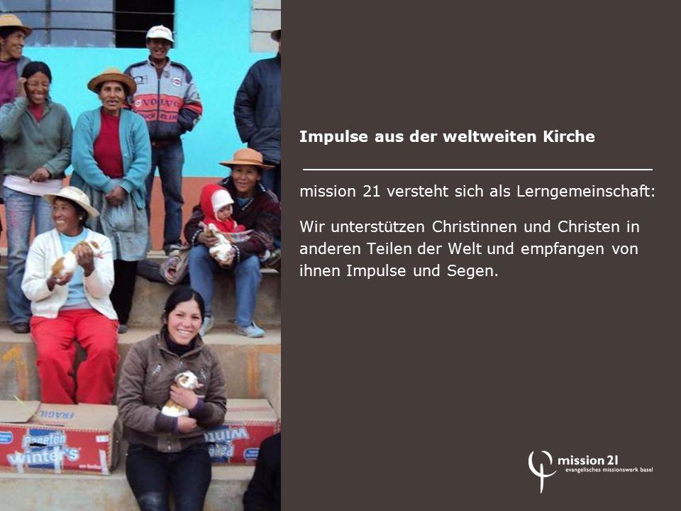 Impulse aus der weltweiten Kirche mission 21 versteht sich als Lerngemeinschaft: Wir unterstützen Christinnen und Christen in anderen Teilen der Welt und empfangen von ihnen Impulse und Segen.