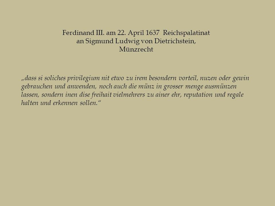 """""""dass si soliches privilegium nit etwo zu irem besondern vorteil, nuzen oder gewin gebrauchen und anwenden, noch auch die münz in grosser menge ausmünzen lassen, sondern inen dise freihait vielmehrers zu ainer ehr, reputation und regale halten und erkennen sollen. Ferdinand III."""