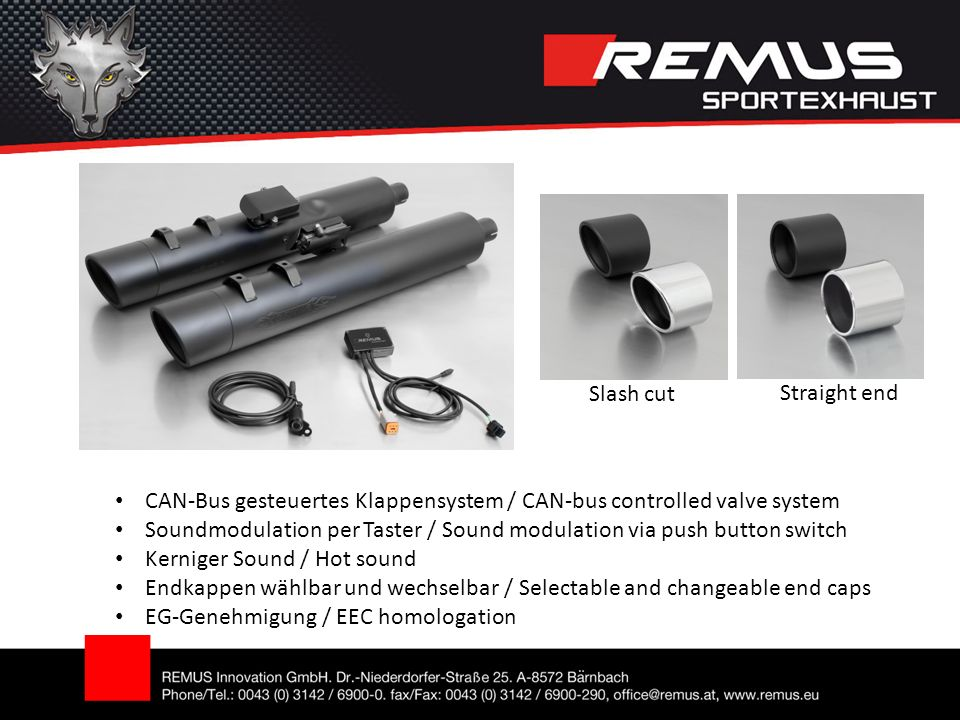 CAN-Bus gesteuertes Klappensystem / CAN-bus controlled valve system Soundmodulation per Taster / Sound modulation via push button switch Kerniger Sound / Hot sound Endkappen wählbar und wechselbar / Selectable and changeable end caps EG-Genehmigung / EEC homologation Slash cut Straight end