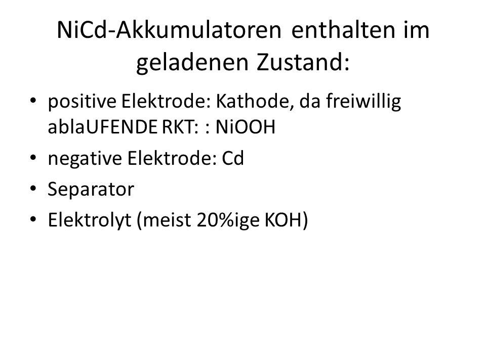 NiCd-Akkumulatoren enthalten im geladenen Zustand: positive Elektrode: Kathode, da freiwillig ablaUFENDE RKT: : NiOOH negative Elektrode: Cd Separator Elektrolyt (meist 20%ige KOH)