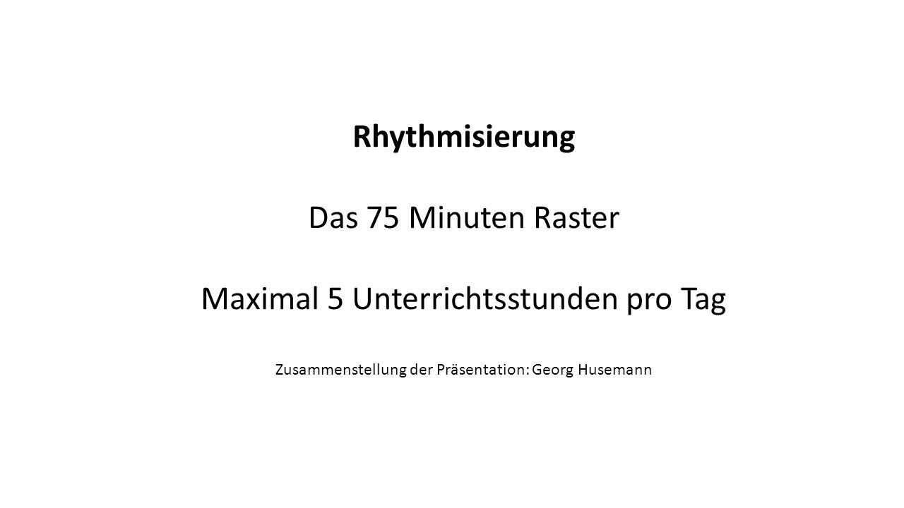 Rhythmisierung Das 75 Minuten Raster Maximal 5 Unterrichtsstunden pro Tag Zusammenstellung der Präsentation: Georg Husemann