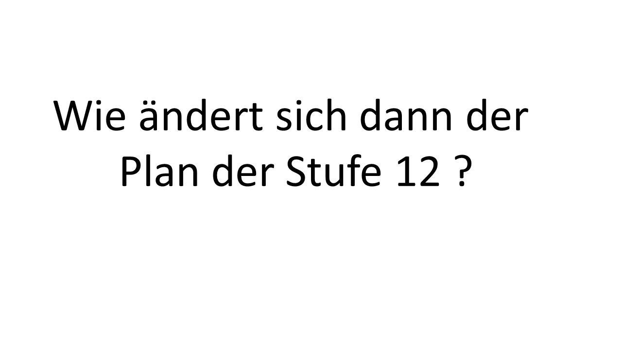 Wie ändert sich dann der Plan der Stufe 12 ?