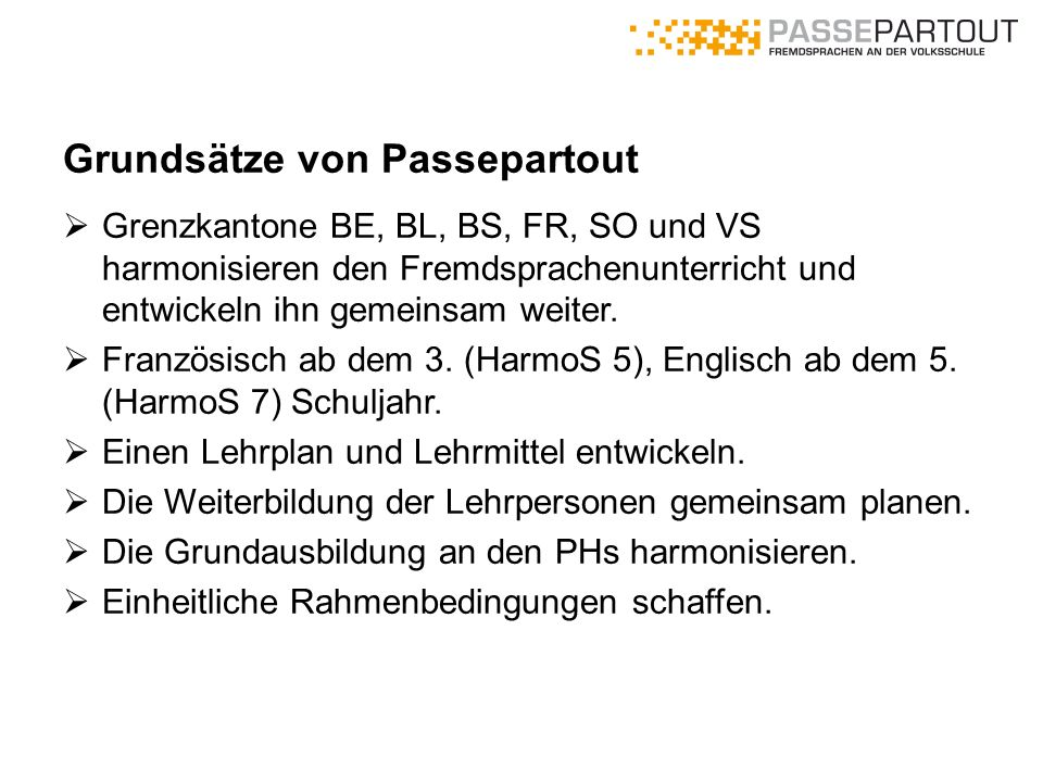 Grundsätze von Passepartout  Grenzkantone BE, BL, BS, FR, SO und VS harmonisieren den Fremdsprachenunterricht und entwickeln ihn gemeinsam weiter. 