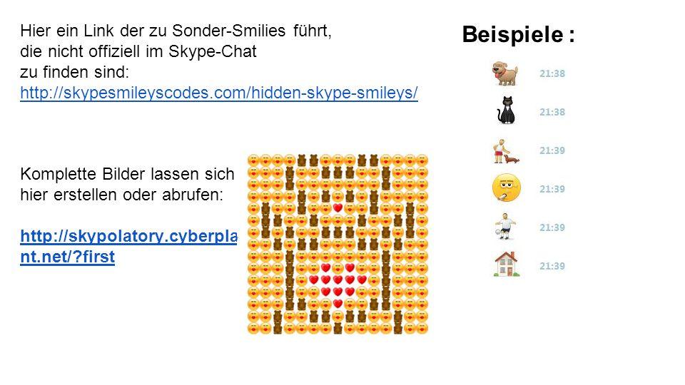 Hier ein Link der zu Sonder-Smilies führt, die nicht offiziell im Skype-Chat zu finden sind: http://skypesmileyscodes.com/hidden-skype-smileys/ Beispiele : Komplette Bilder lassen sich hier erstellen oder abrufen: http://skypolatory.cyberpla nt.net/ first
