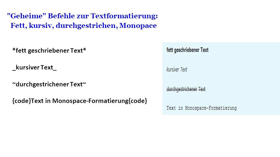 Geheime Befehle zur Textformatierung: Fett, kursiv, durchgestrichen, Monopace *fett geschriebener Text* _kursiver Text_ ~durchgestrichener Text~ {code}Text in Monospace-Formatierung{code}