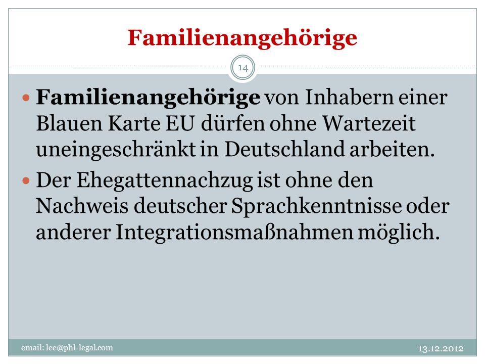 Familienangehörige email: lee@phl-legal.com 14 Familienangehörige von Inhabern einer Blauen Karte EU dürfen ohne Wartezeit uneingeschränkt in Deutschland arbeiten.