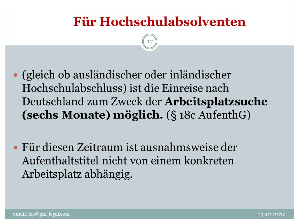 Für Hochschulabsolventen 13.12.2012 email: lee@phl-legal.com 17 (gleich ob ausländischer oder inländischer Hochschulabschluss) ist die Einreise nach Deutschland zum Zweck der Arbeitsplatzsuche (sechs Monate) möglich.