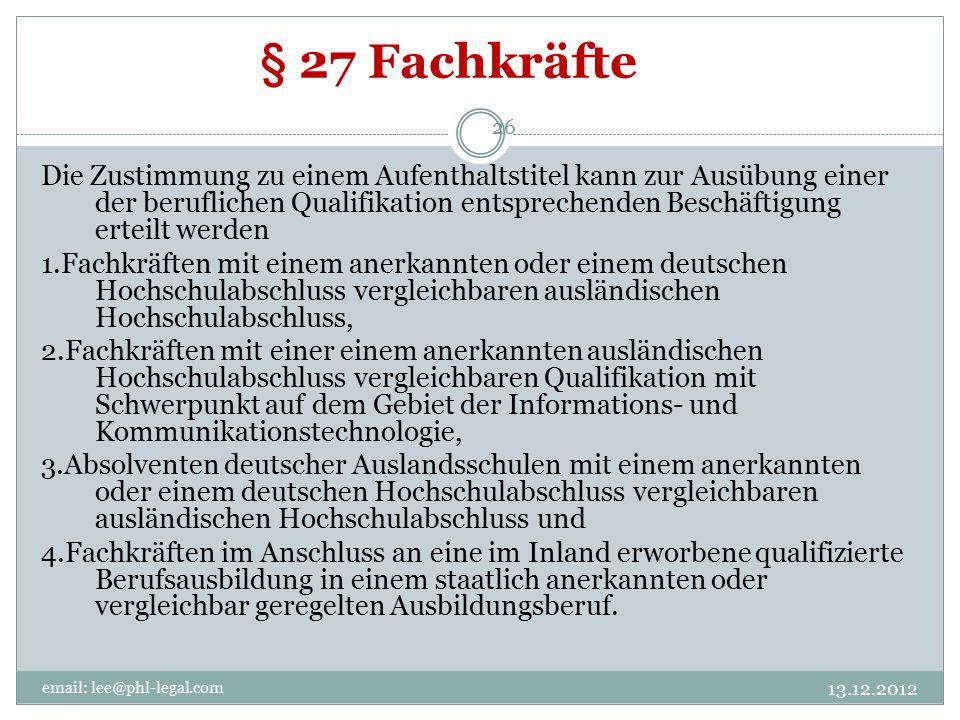 § 27 Fachkräfte email: lee@phl-legal.com 26 Die Zustimmung zu einem Aufenthaltstitel kann zur Ausübung einer der beruflichen Qualifikation entsprechenden Beschäftigung erteilt werden 1.Fachkräften mit einem anerkannten oder einem deutschen Hochschulabschluss vergleichbaren ausländischen Hochschulabschluss, 2.Fachkräften mit einer einem anerkannten ausländischen Hochschulabschluss vergleichbaren Qualifikation mit Schwerpunkt auf dem Gebiet der Informations- und Kommunikationstechnologie, 3.Absolventen deutscher Auslandsschulen mit einem anerkannten oder einem deutschen Hochschulabschluss vergleichbaren ausländischen Hochschulabschluss und 4.Fachkräften im Anschluss an eine im Inland erworbene qualifizierte Berufsausbildung in einem staatlich anerkannten oder vergleichbar geregelten Ausbildungsberuf.