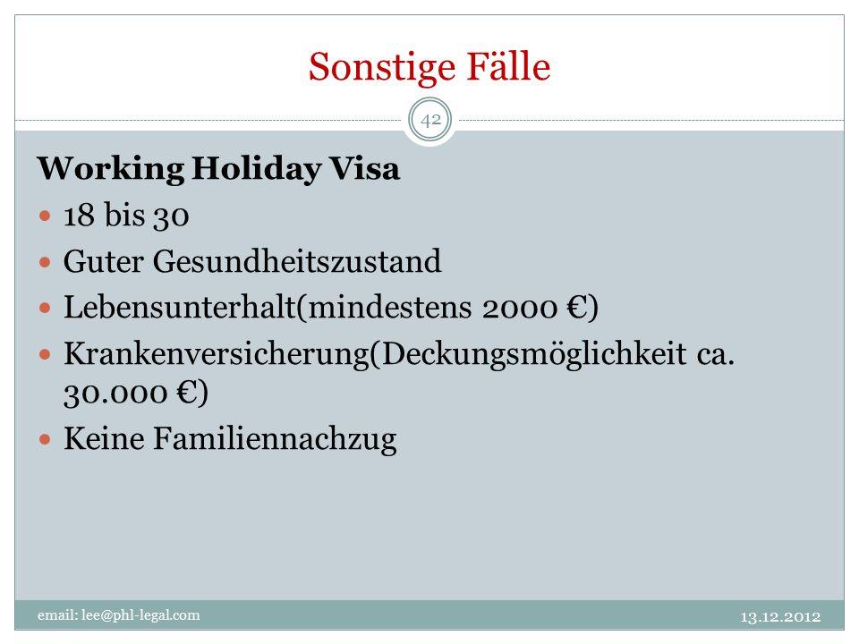 Sonstige Fälle 13.12.2012 email: lee@phl-legal.com 42 Working Holiday Visa 18 bis 30 Guter Gesundheitszustand Lebensunterhalt(mindestens 2000 €) Krankenversicherung(Deckungsmöglichkeit ca.
