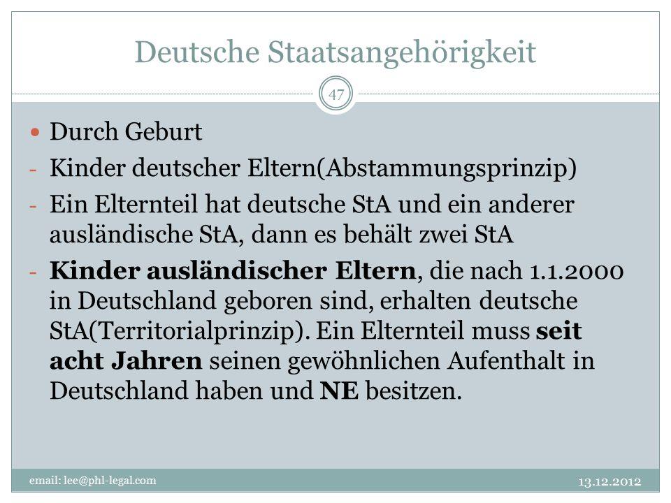 Deutsche Staatsangehörigkeit email: lee@phl-legal.com 47 Durch Geburt - Kinder deutscher Eltern(Abstammungsprinzip) - Ein Elternteil hat deutsche StA und ein anderer ausländische StA, dann es behält zwei StA - Kinder ausländischer Eltern, die nach 1.1.2000 in Deutschland geboren sind, erhalten deutsche StA(Territorialprinzip).