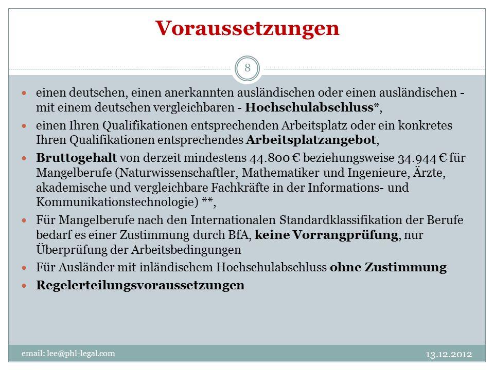 Voraussetzungen email: lee@phl-legal.com 8 einen deutschen, einen anerkannten ausländischen oder einen ausländischen - mit einem deutschen vergleichbaren - Hochschulabschluss*, einen Ihren Qualifikationen entsprechenden Arbeitsplatz oder ein konkretes Ihren Qualifikationen entsprechendes Arbeitsplatzangebot, Bruttogehalt von derzeit mindestens 44.800 € beziehungsweise 34.944 € für Mangelberufe (Naturwissenschaftler, Mathematiker und Ingenieure, Ärzte, akademische und vergleichbare Fachkräfte in der Informations- und Kommunikationstechnologie) **, Für Mangelberufe nach den Internationalen Standardklassifikation der Berufe bedarf es einer Zustimmung durch BfA, keine Vorrangprüfung, nur Überprüfung der Arbeitsbedingungen Für Ausländer mit inländischem Hochschulabschluss ohne Zustimmung Regelerteilungsvoraussetzungen 13.12.2012