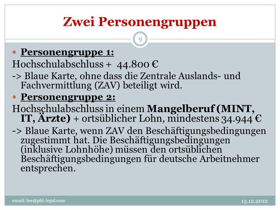 Zwei Personengruppen 13.12.2012 email: lee@phl-legal.com 9 Personengruppe 1: Hochschulabschluss + 44.800 € -> Blaue Karte, ohne dass die Zentrale Auslands- und Fachvermittlung (ZAV) beteiligt wird.