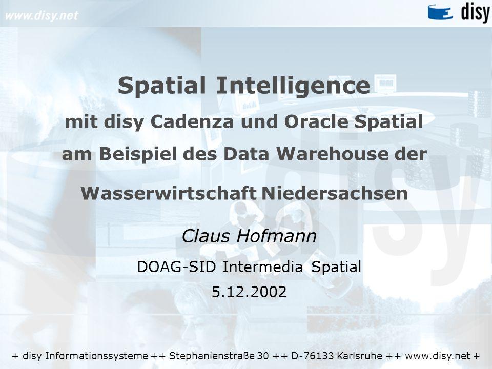 + disy Informationssysteme ++ Stephanienstraße 30 ++ D-76133 Karlsruhe ++ www.disy.net + Spatial Intelligence mit disy Cadenza und Oracle Spatial am Beispiel des Data Warehouse der Wasserwirtschaft Niedersachsen Claus Hofmann DOAG-SID Intermedia Spatial 5.12.2002