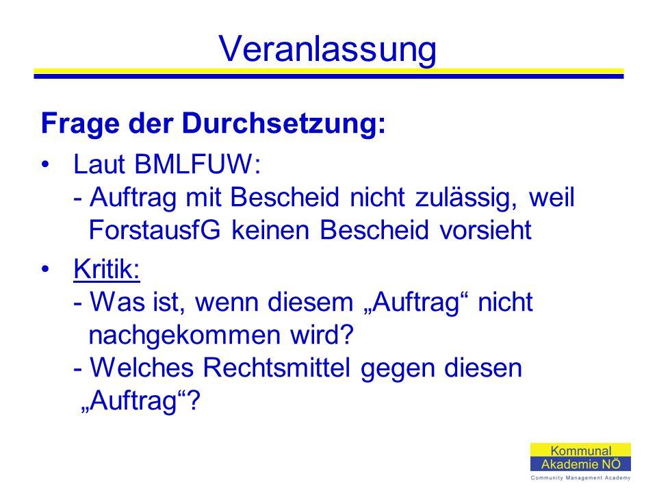 """Veranlassung Frage der Durchsetzung: Laut BMLFUW: - Auftrag mit Bescheid nicht zulässig, weil ForstausfG keinen Bescheid vorsieht Kritik: - Was ist, wenn diesem """"Auftrag nicht nachgekommen wird."""
