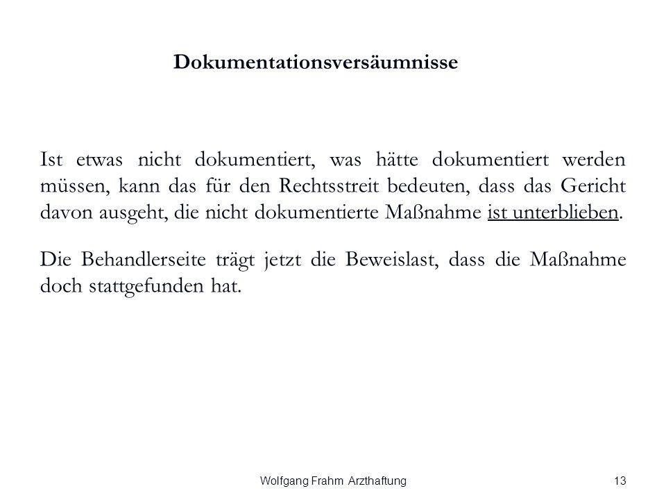 Wolfgang Frahm Arzthaftung Dokumentationsversäumnisse Ist etwas nicht dokumentiert, was hätte dokumentiert werden müssen, kann das für den Rechtsstreit bedeuten, dass das Gericht davon ausgeht, die nicht dokumentierte Maßnahme ist unterblieben.