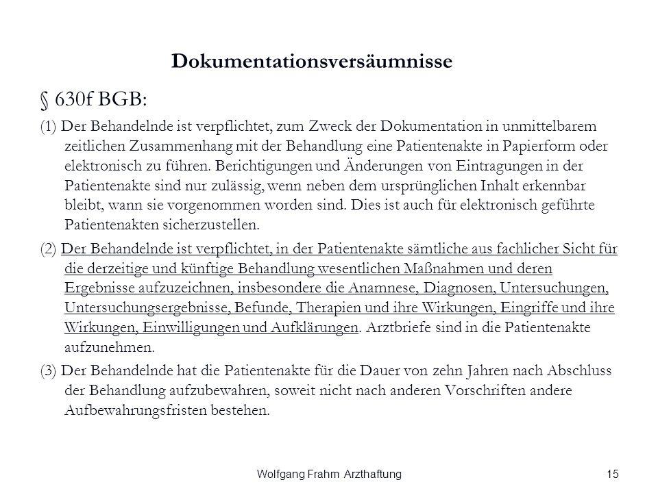 Wolfgang Frahm Arzthaftung Dokumentationsversäumnisse § 630f BGB: (1) Der Behandelnde ist verpflichtet, zum Zweck der Dokumentation in unmittelbarem zeitlichen Zusammenhang mit der Behandlung eine Patientenakte in Papierform oder elektronisch zu führen.