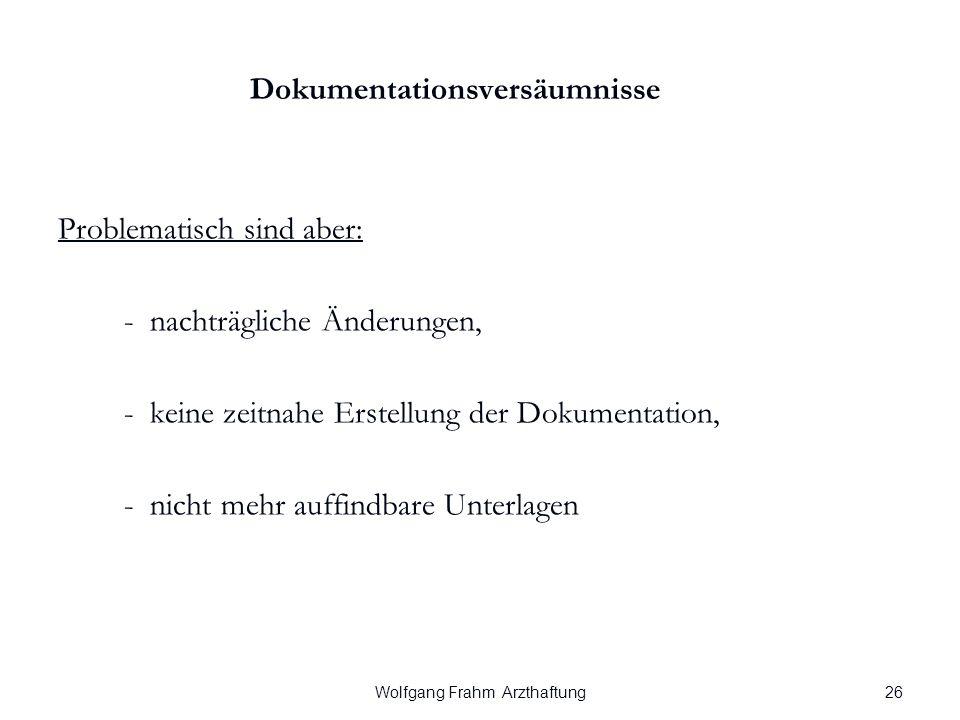 Wolfgang Frahm Arzthaftung Dokumentationsversäumnisse Problematisch sind aber: - nachträgliche Änderungen, - keine zeitnahe Erstellung der Dokumentation, - nicht mehr auffindbare Unterlagen 26
