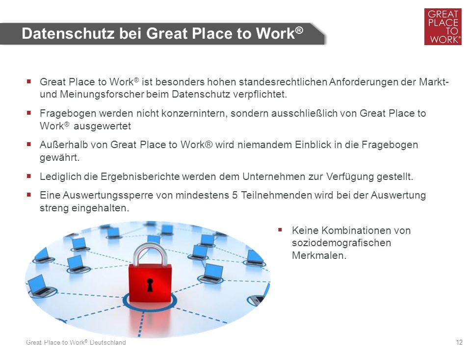 Great Place to Work ® Deutschland 12 Datenschutz bei Great Place to Work ®  Great Place to Work ® ist besonders hohen standesrechtlichen Anforderungen der Markt- und Meinungsforscher beim Datenschutz verpflichtet.