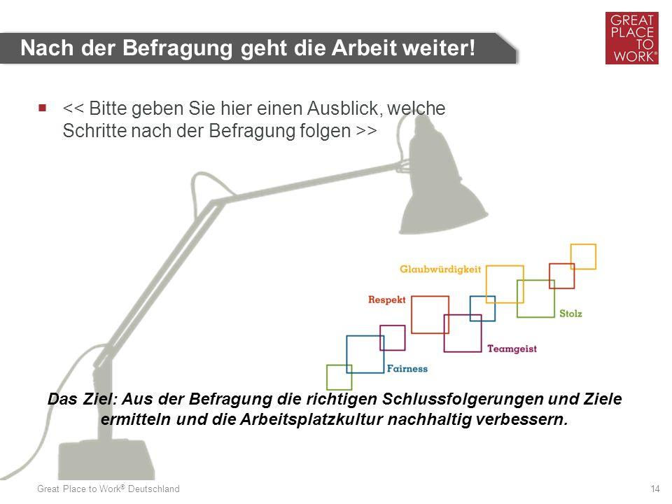 Great Place to Work ® Deutschland 14 Nach der Befragung geht die Arbeit weiter!  > Das Ziel: Aus der Befragung die richtigen Schlussfolgerungen und Z