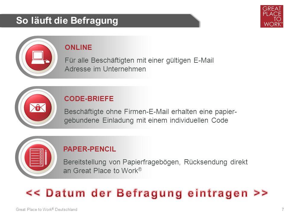 Great Place to Work ® Deutschland 7 So läuft die Befragung ONLINE Für alle Beschäftigten mit einer gültigen E-Mail Adresse im Unternehmen CODE-BRIEFE Beschäftigte ohne Firmen-E-Mail erhalten eine papier- gebundene Einladung mit einem individuellen Code PAPER-PENCIL Bereitstellung von Papierfragebögen, Rücksendung direkt an Great Place to Work ®