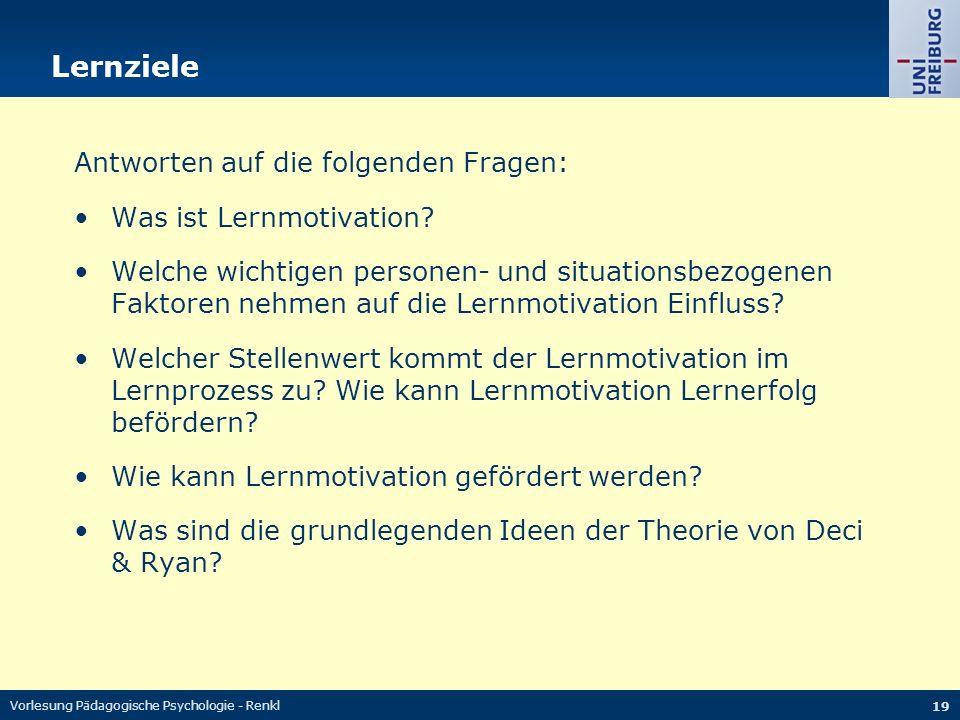 Vorlesung Pädagogische Psychologie - Renkl 19 Lernziele Antworten auf die folgenden Fragen: Was ist Lernmotivation? Welche wichtigen personen- und sit