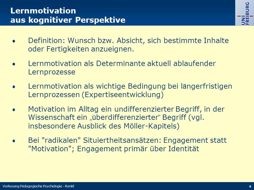 Vorlesung Pädagogische Psychologie - Renkl 4 Lernmotivation aus kognitiver Perspektive Definition: Wunsch bzw. Absicht, sich bestimmte Inhalte oder F