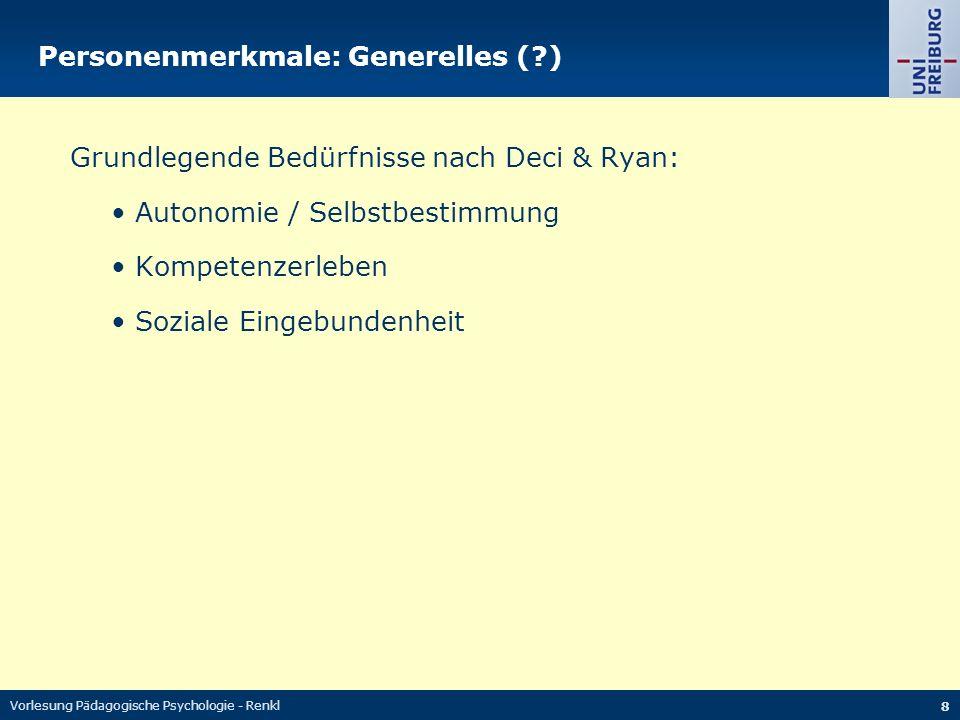 Vorlesung Pädagogische Psychologie - Renkl 8 Personenmerkmale: Generelles (?) Grundlegende Bedürfnisse nach Deci & Ryan: Autonomie / Selbstbestimmung