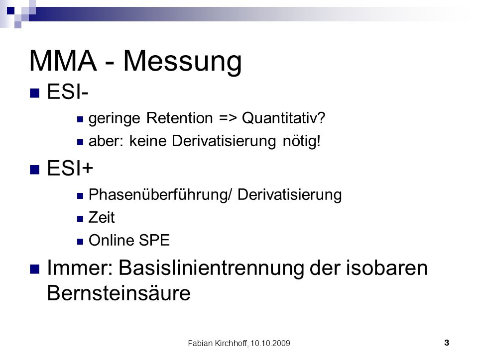 Fabian Kirchhoff, 10.10.20093 MMA - Messung ESI- geringe Retention => Quantitativ? aber: keine Derivatisierung nötig! ESI+ Phasenüberführung/ Derivati