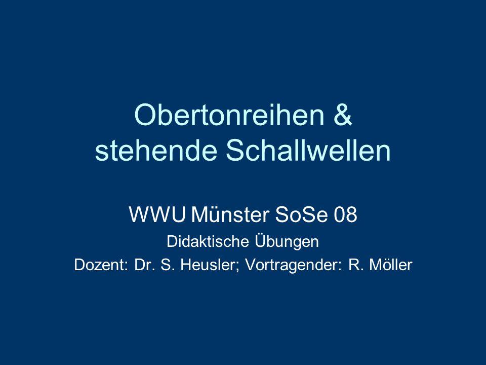 Obertonreihen & stehende Schallwellen WWU Münster SoSe 08 Didaktische Übungen Dozent: Dr. S. Heusler; Vortragender: R. Möller