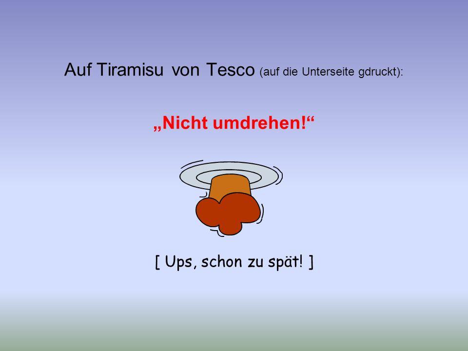 """Auf Tiramisu von Tesco (auf die Unterseite gdruckt): """"Nicht umdrehen! [ Ups, schon zu spät! ]"""