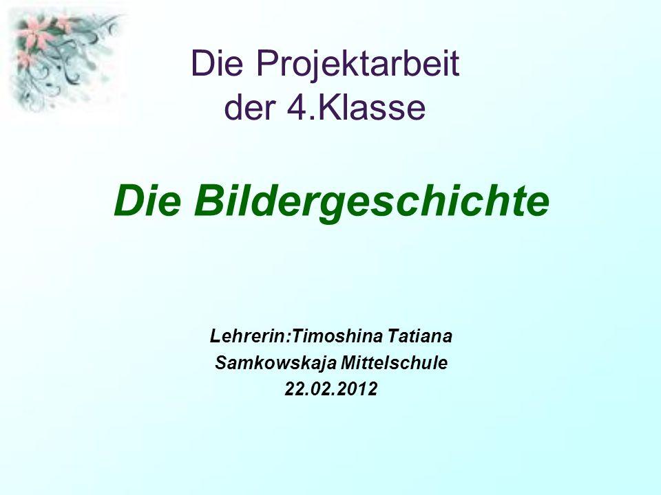 Die Projektarbeit der 4.Klasse Die Bildergeschichte Lehrerin:Timoshina Tatiana Samkowskaja Mittelschule 22.02.2012
