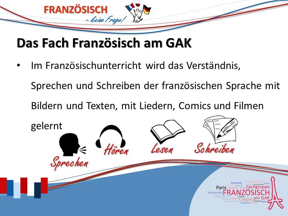 FRANZÖSISCH Das Fach Französisch am GAK Im Französischunterricht wird das Verständnis, Sprechen und Schreiben der französischen Sprache mit Bildern und Texten, mit Liedern, Comics und Filmen gelernt LesenSchreiben Hören Sprechen