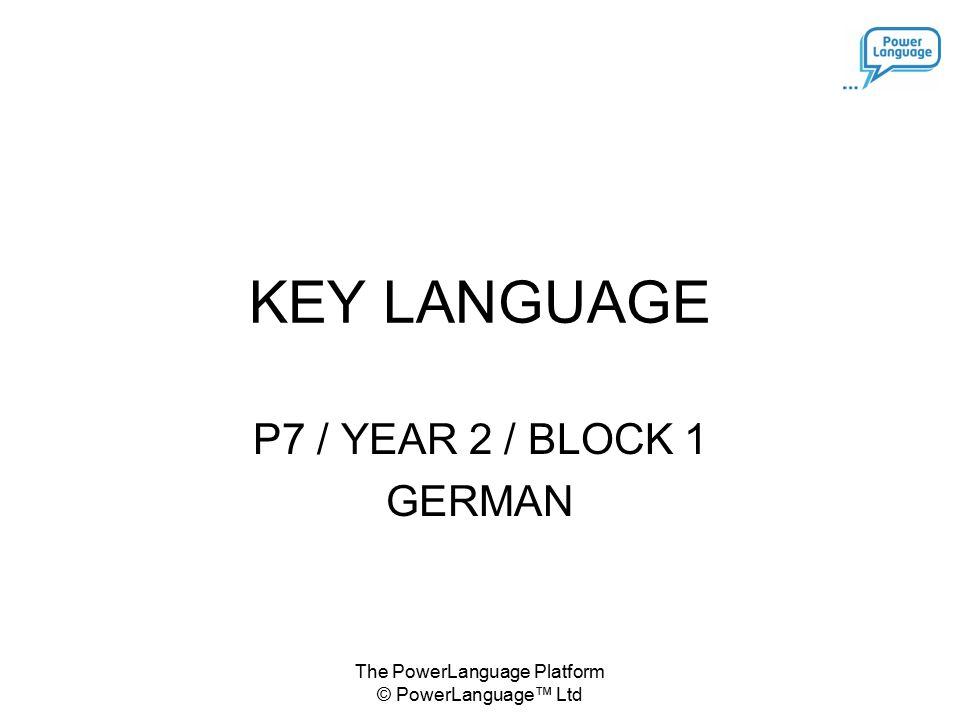 The PowerLanguage Platform © PowerLanguage™ Ltd KEY LANGUAGE P7 / YEAR 2 / BLOCK 1 GERMAN