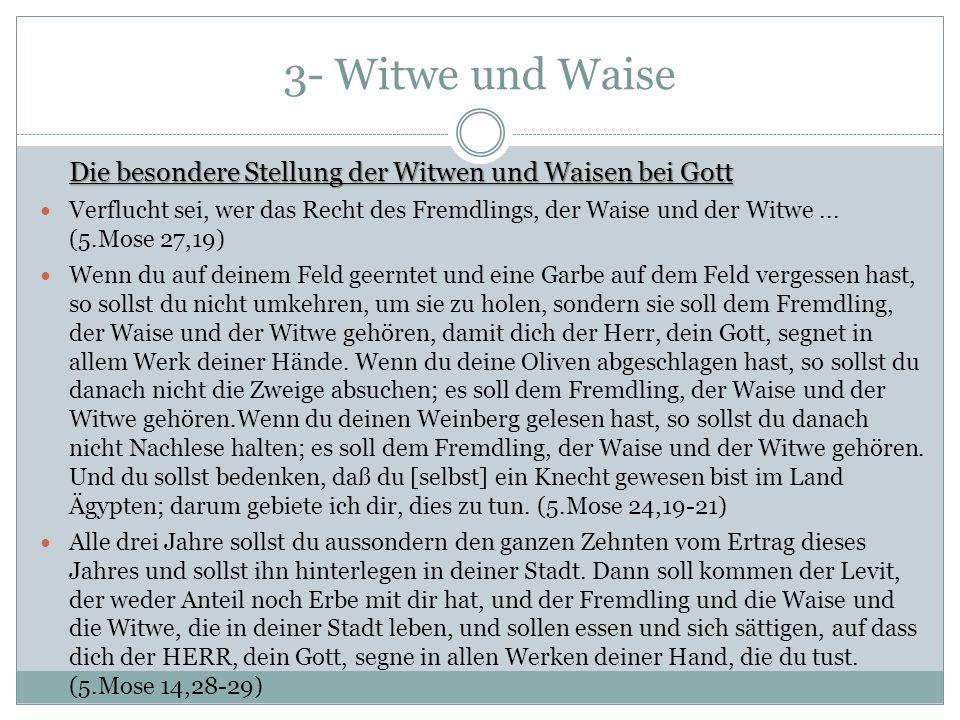 3- Witwe und Waise Die besondere Stellung der Witwen und Waisen bei Gott Verflucht sei, wer das Recht des Fremdlings, der Waise und der Witwe...