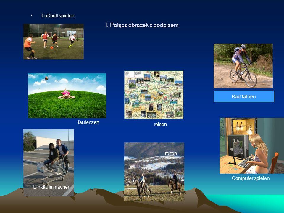 I. Połącz obrazek z podpisem Fußball spielen Rad fahren faulenzen Einkäufe machen reiten reisen Computer spielen