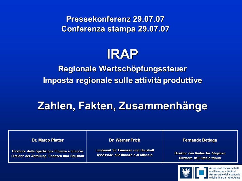 Pressekonferenz 29.07.07 Conferenza stampa 29.07.07 IRAP Regionale Wertschöpfungssteuer Imposta regionale sulle attività produttive Zahlen, Fakten, Zusammenhänge Dr.