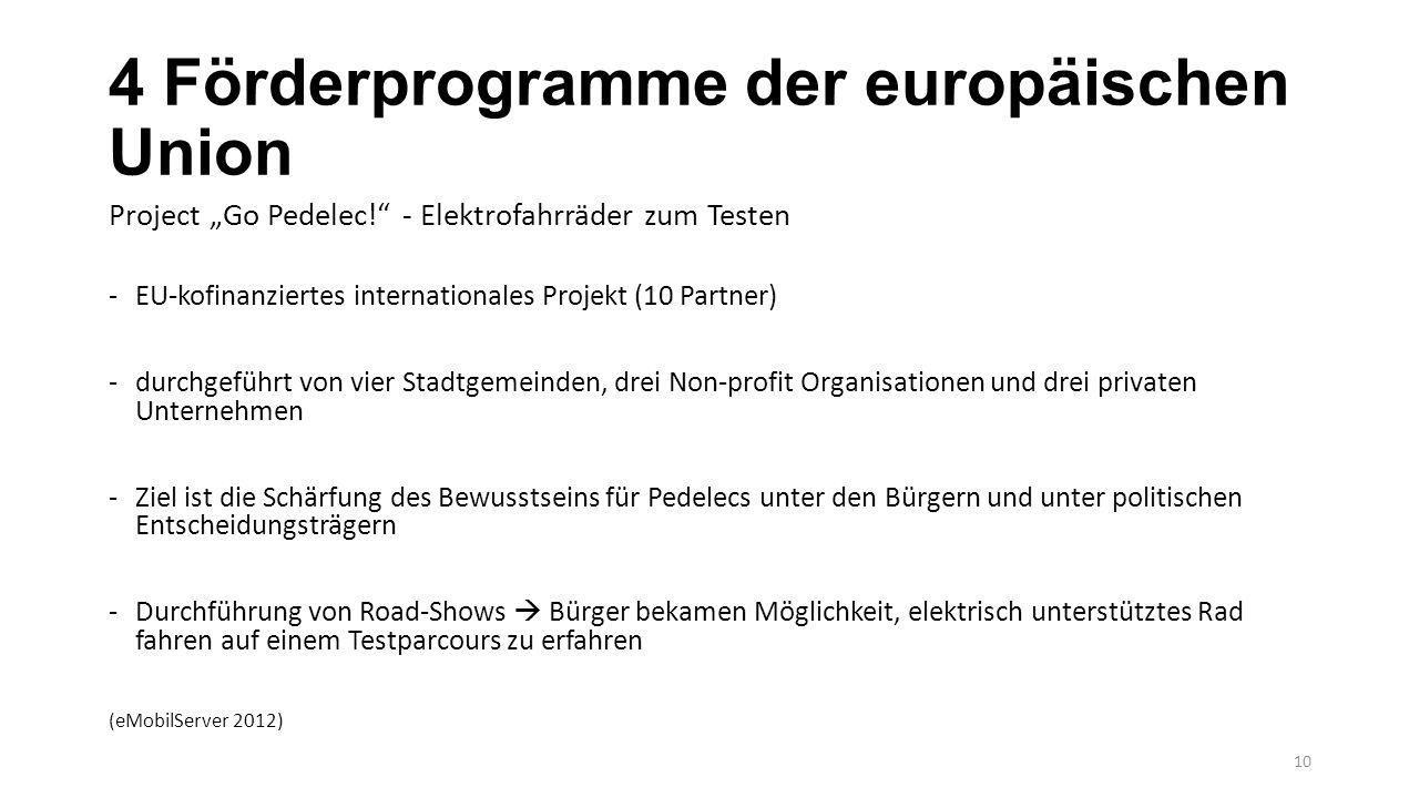 """4 Förderprogramme der europäischen Union Project """"Go Pedelec! - Elektrofahrräder zum Testen -EU-kofinanziertes internationales Projekt (10 Partner) -durchgeführt von vier Stadtgemeinden, drei Non-profit Organisationen und drei privaten Unternehmen -Ziel ist die Schärfung des Bewusstseins für Pedelecs unter den Bürgern und unter politischen Entscheidungsträgern -Durchführung von Road-Shows  Bürger bekamen Möglichkeit, elektrisch unterstütztes Rad fahren auf einem Testparcours zu erfahren (eMobilServer 2012) 10"""