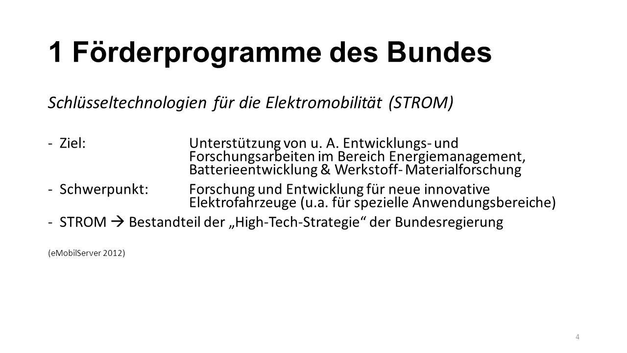 1 Förderprogramme des Bundes Schlüsseltechnologien für die Elektromobilität (STROM) -Ziel: Unterstützung von u. A. Entwicklungs- und Forschungsarbeite